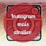 Como tornar o Instagram mais atrativo?